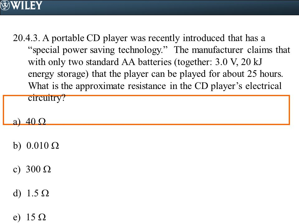 A portable CD player was recently introduced that has a special power saving technology. The manufacturer claims that with only two standard AA batteries (together: 3.0 V, 20 kJ energy storage) that the player can be played for about 25 hours. What is the approximate resistance in the CD player's electrical circuitry