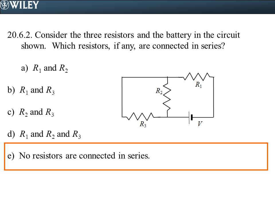 Consider the three resistors and the battery in the circuit shown. Which resistors, if any, are connected in series