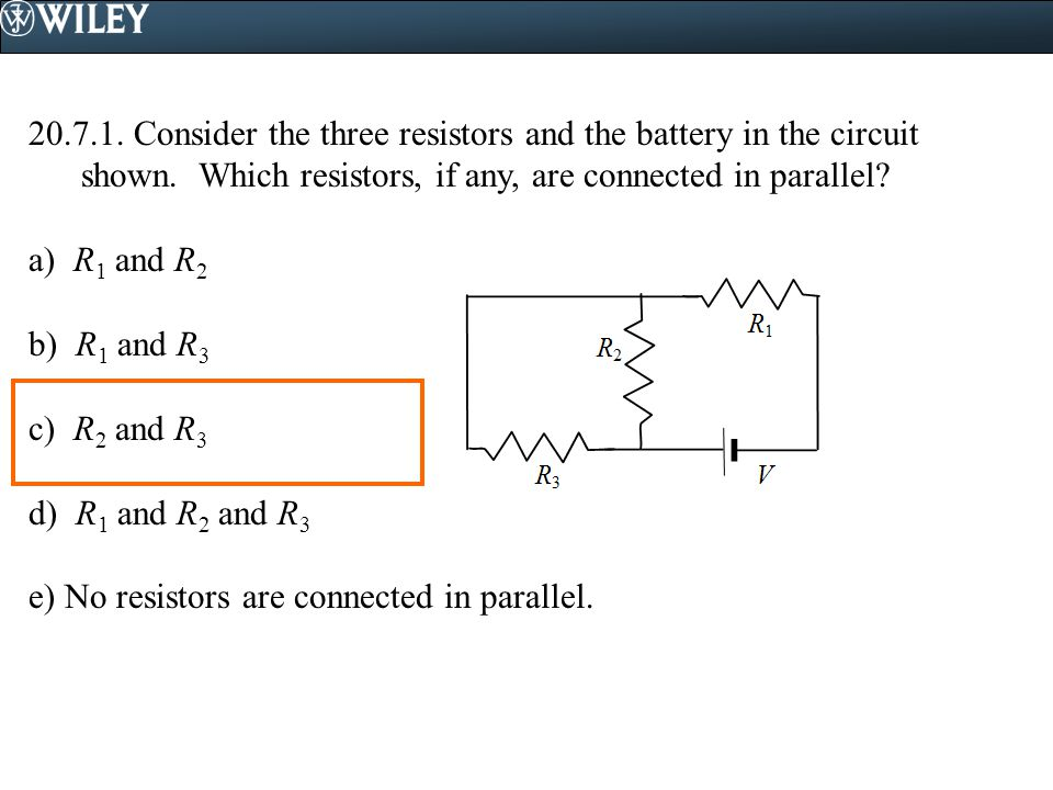 Consider the three resistors and the battery in the circuit shown. Which resistors, if any, are connected in parallel