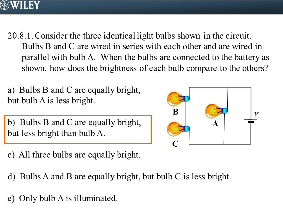 Consider the three identical light bulbs shown in the circuit. Bulbs B and C are wired in series with each other and are wired in parallel with bulb A. When the bulbs are connected to the battery as shown, how does the brightness of each bulb compare to the others