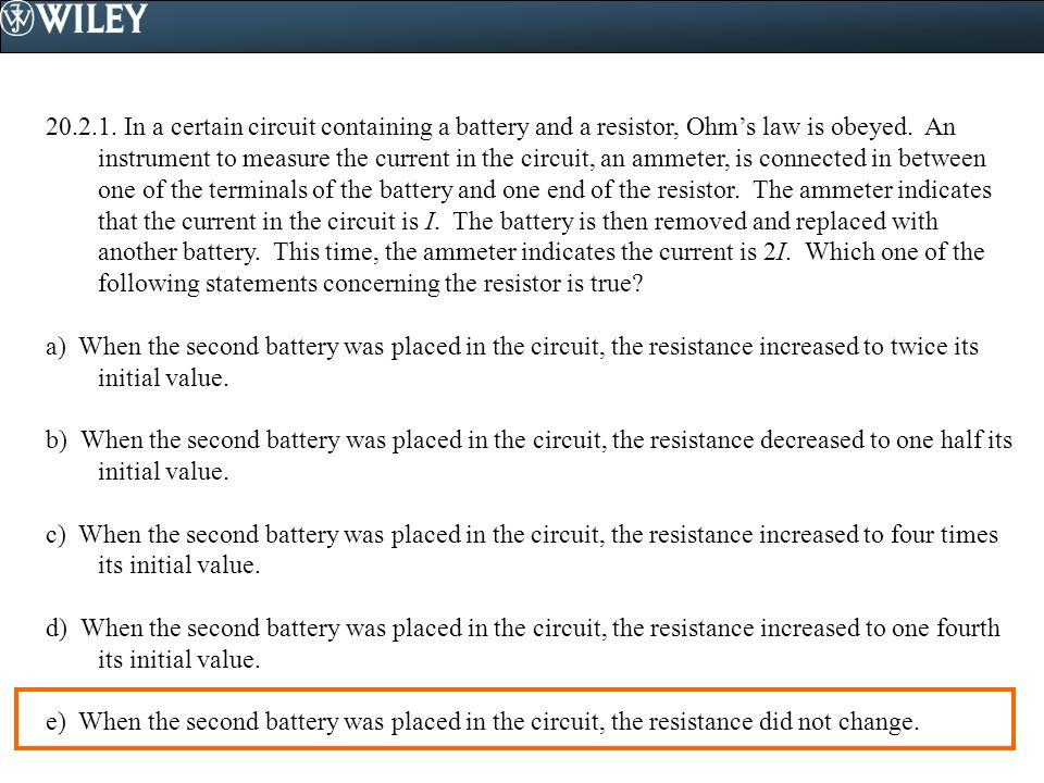 In a certain circuit containing a battery and a resistor, Ohm's law is obeyed. An instrument to measure the current in the circuit, an ammeter, is connected in between one of the terminals of the battery and one end of the resistor. The ammeter indicates that the current in the circuit is I. The battery is then removed and replaced with another battery. This time, the ammeter indicates the current is 2I. Which one of the following statements concerning the resistor is true