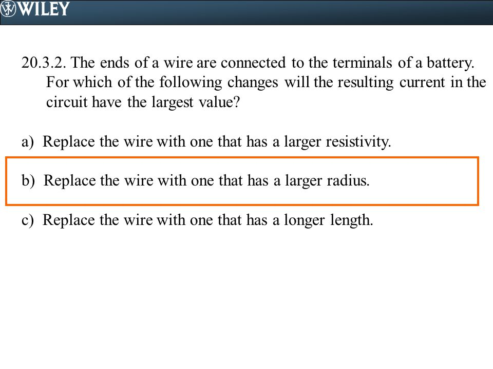 The ends of a wire are connected to the terminals of a battery. For which of the following changes will the resulting current in the circuit have the largest value