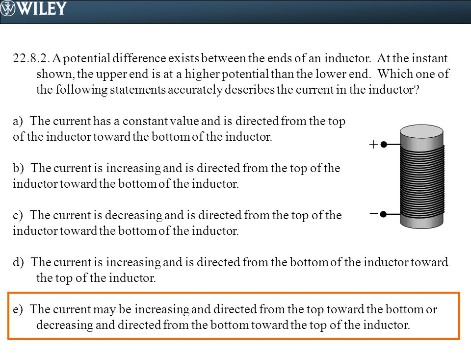 A potential difference exists between the ends of an inductor. At the instant shown, the upper end is at a higher potential than the lower end. Which one of the following statements accurately describes the current in the inductor