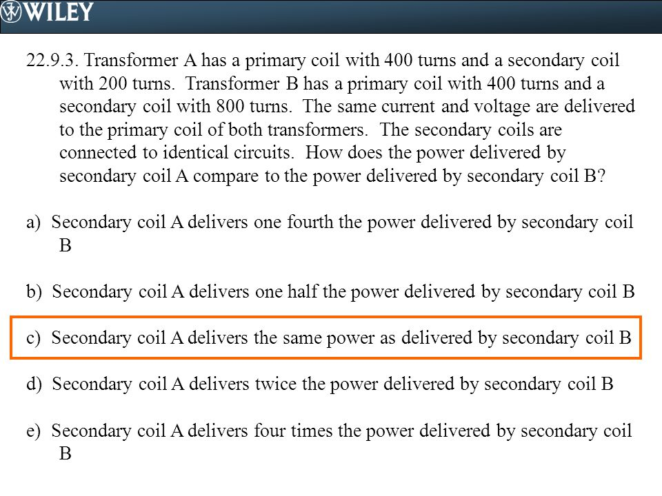 Transformer A has a primary coil with 400 turns and a secondary coil with 200 turns. Transformer B has a primary coil with 400 turns and a secondary coil with 800 turns. The same current and voltage are delivered to the primary coil of both transformers. The secondary coils are connected to identical circuits. How does the power delivered by secondary coil A compare to the power delivered by secondary coil B