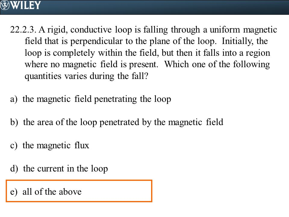 A rigid, conductive loop is falling through a uniform magnetic field that is perpendicular to the plane of the loop. Initially, the loop is completely within the field, but then it falls into a region where no magnetic field is present. Which one of the following quantities varies during the fall