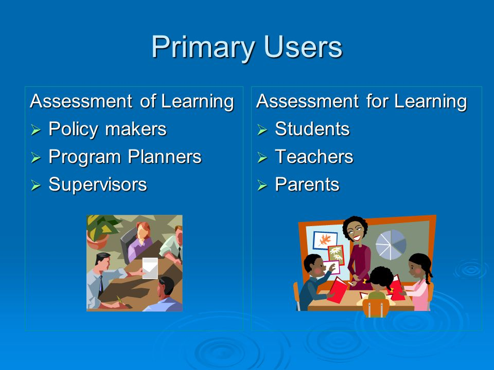 Primary Users Assessment of Learning Policy makers Program Planners