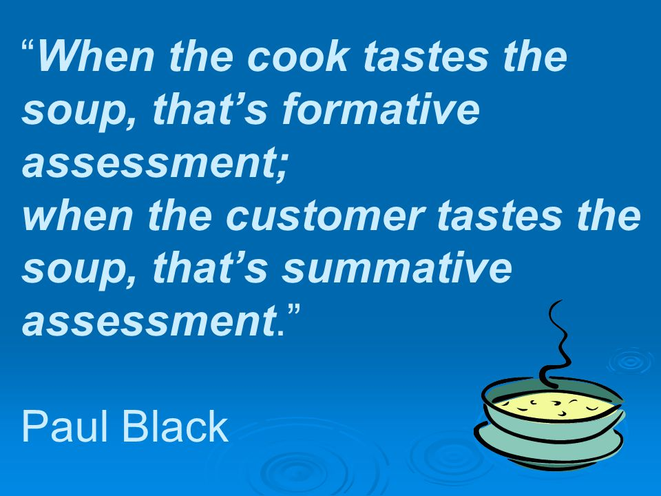 When the cook tastes the soup, that's formative assessment; when the customer tastes the soup, that's summative assessment. Paul Black