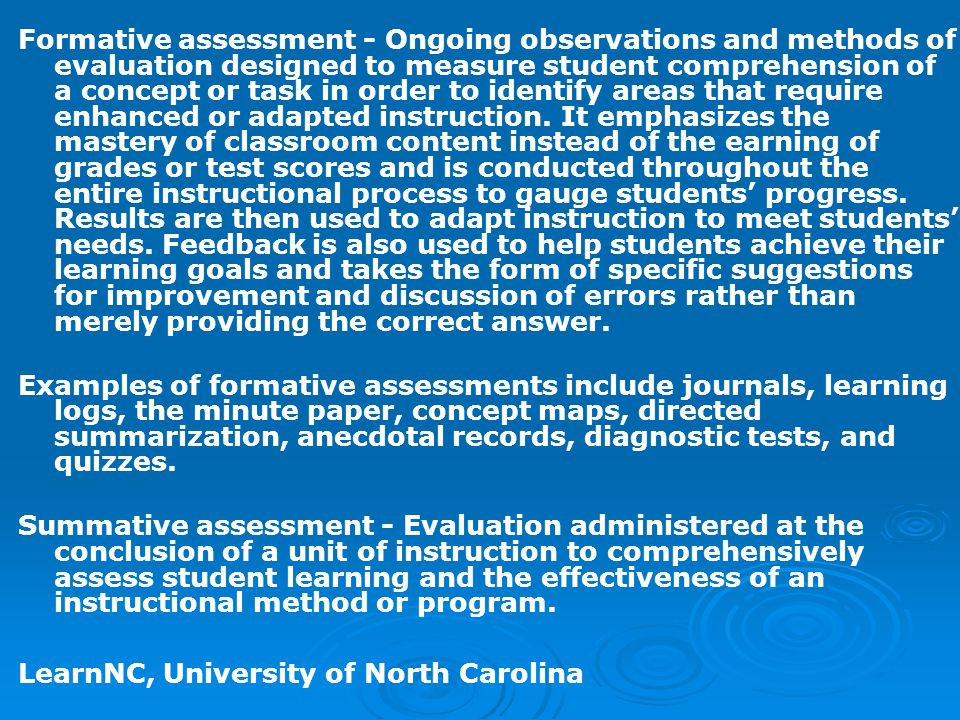 Formative assessment - Ongoing observations and methods of evaluation designed to measure student comprehension of a concept or task in order to identify areas that require enhanced or adapted instruction. It emphasizes the mastery of classroom content instead of the earning of grades or test scores and is conducted throughout the entire instructional process to gauge students' progress. Results are then used to adapt instruction to meet students' needs. Feedback is also used to help students achieve their learning goals and takes the form of specific suggestions for improvement and discussion of errors rather than merely providing the correct answer.