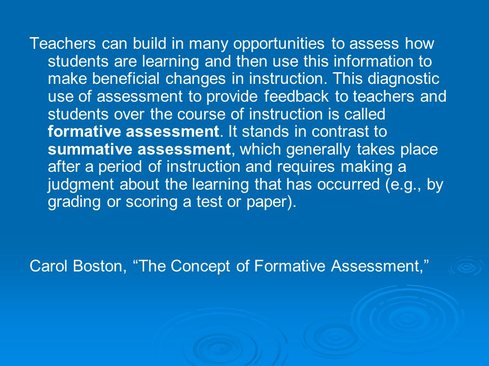 Teachers can build in many opportunities to assess how students are learning and then use this information to make beneficial changes in instruction. This diagnostic use of assessment to provide feedback to teachers and students over the course of instruction is called formative assessment. It stands in contrast to summative assessment, which generally takes place after a period of instruction and requires making a judgment about the learning that has occurred (e.g., by grading or scoring a test or paper).