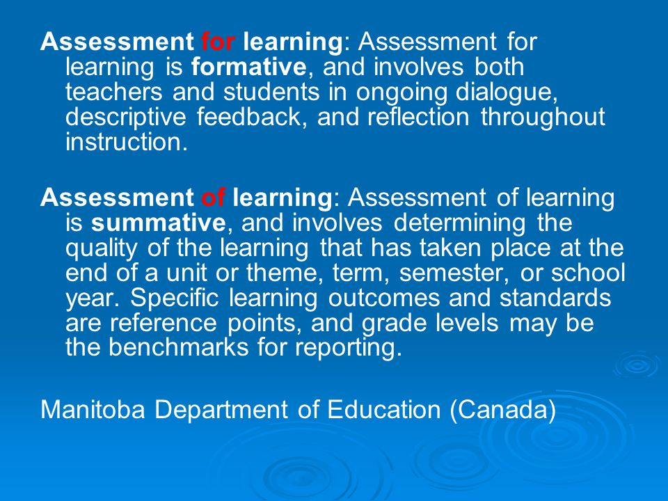 Assessment for learning: Assessment for learning is formative, and involves both teachers and students in ongoing dialogue, descriptive feedback, and reflection throughout instruction.