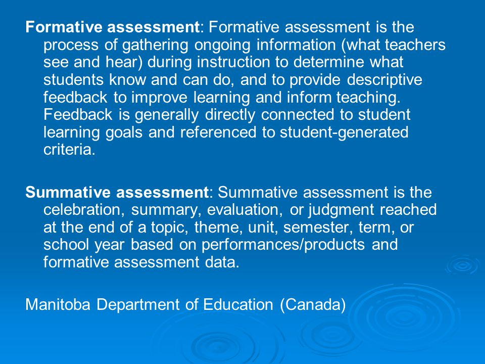 Formative assessment: Formative assessment is the process of gathering ongoing information (what teachers see and hear) during instruction to determine what students know and can do, and to provide descriptive feedback to improve learning and inform teaching. Feedback is generally directly connected to student learning goals and referenced to student-generated criteria.