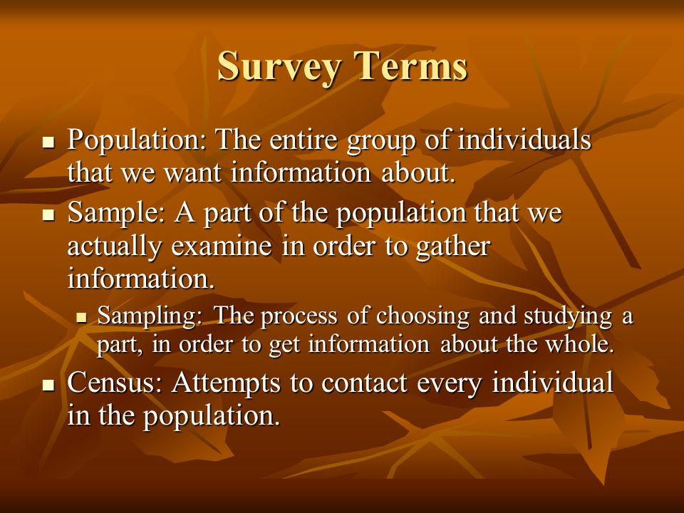 Survey Terms Population: The entire group of individuals that we want information about.