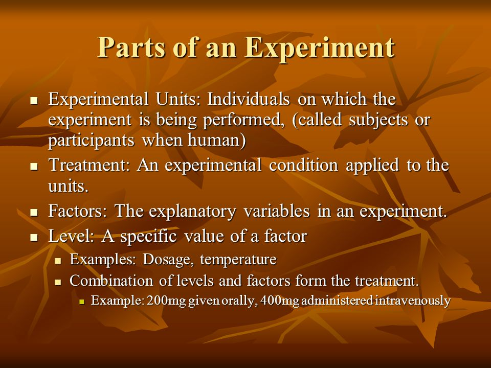 Parts of an Experiment Experimental Units: Individuals on which the experiment is being performed, (called subjects or participants when human)