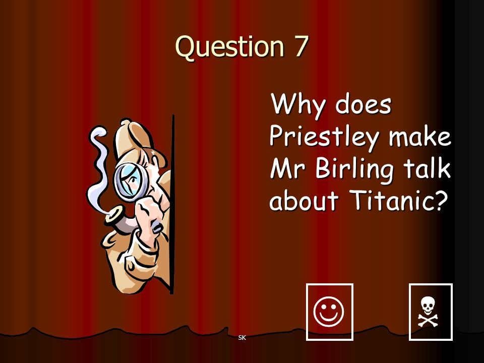   Question 7 Why does Priestley make Mr Birling talk about Titanic