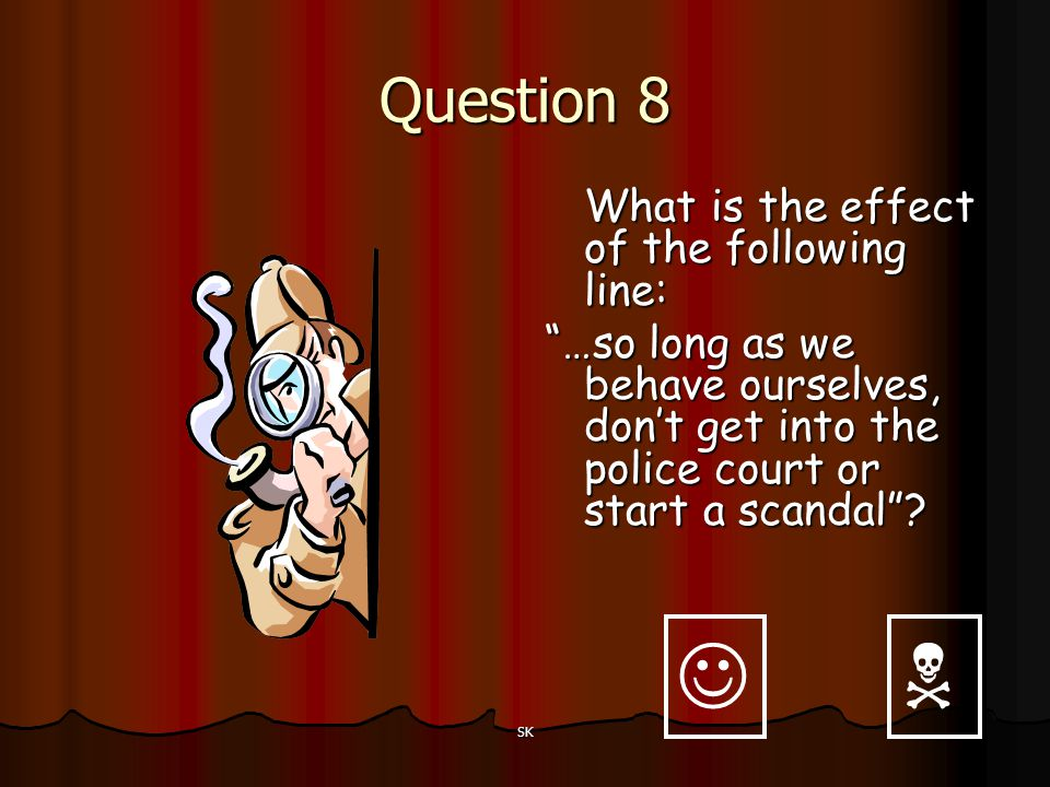 Question 8 What is the effect of the following line: …so long as we behave ourselves, don't get into the police court or start a scandal