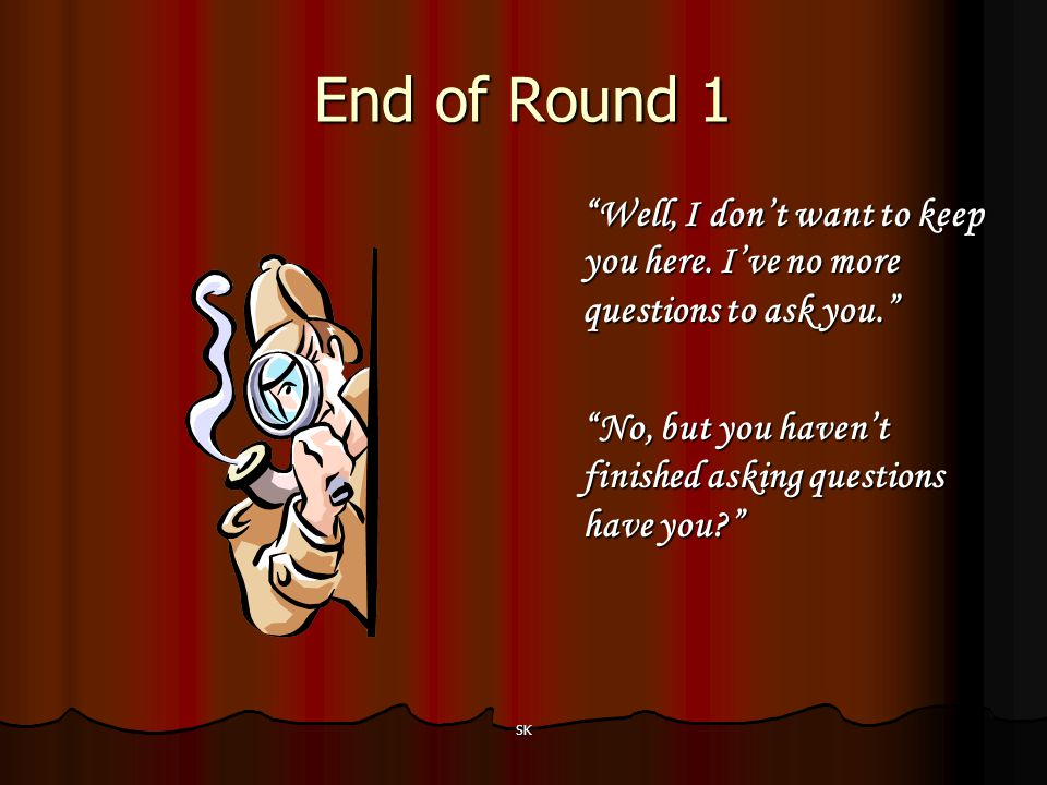 End of Round 1 Well, I don't want to keep you here. I've no more questions to ask you. No, but you haven't finished asking questions have you