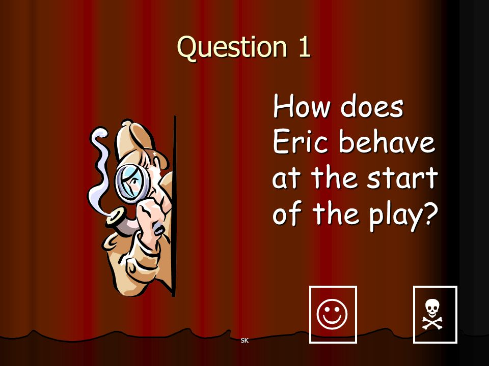 Question 1 How does Eric behave at the start of the play   SK