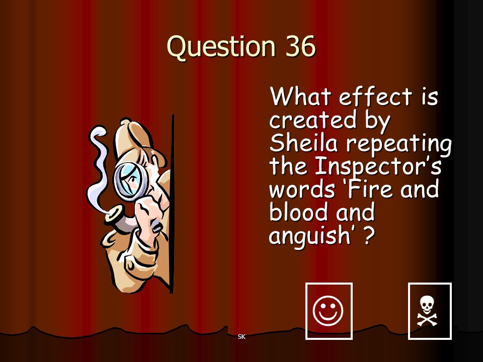 Question 36 What effect is created by Sheila repeating the Inspector's words 'Fire and blood and anguish'