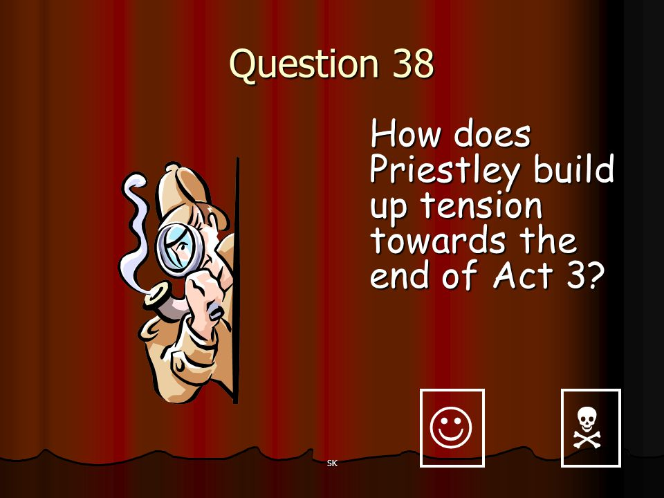 Question 38 How does Priestley build up tension towards the end of Act 3   SK