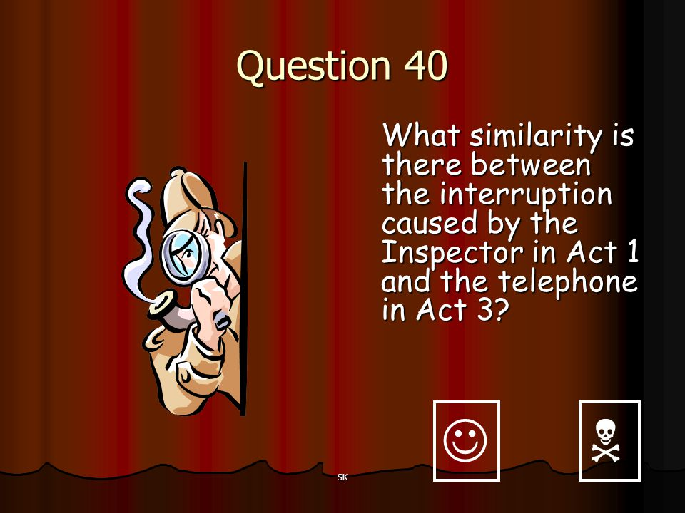 Question 40 What similarity is there between the interruption caused by the Inspector in Act 1 and the telephone in Act 3