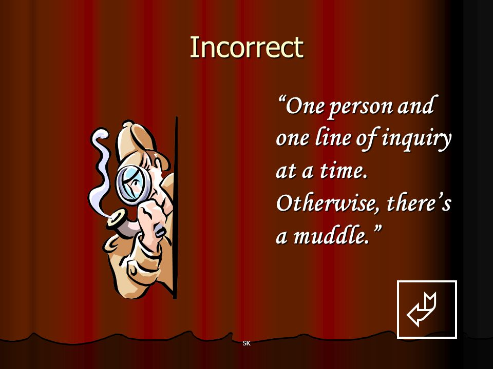 Incorrect One person and one line of inquiry at a time. Otherwise, there's a muddle.  SK