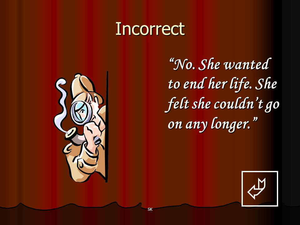 Incorrect No. She wanted to end her life. She felt she couldn't go on any longer.  SK