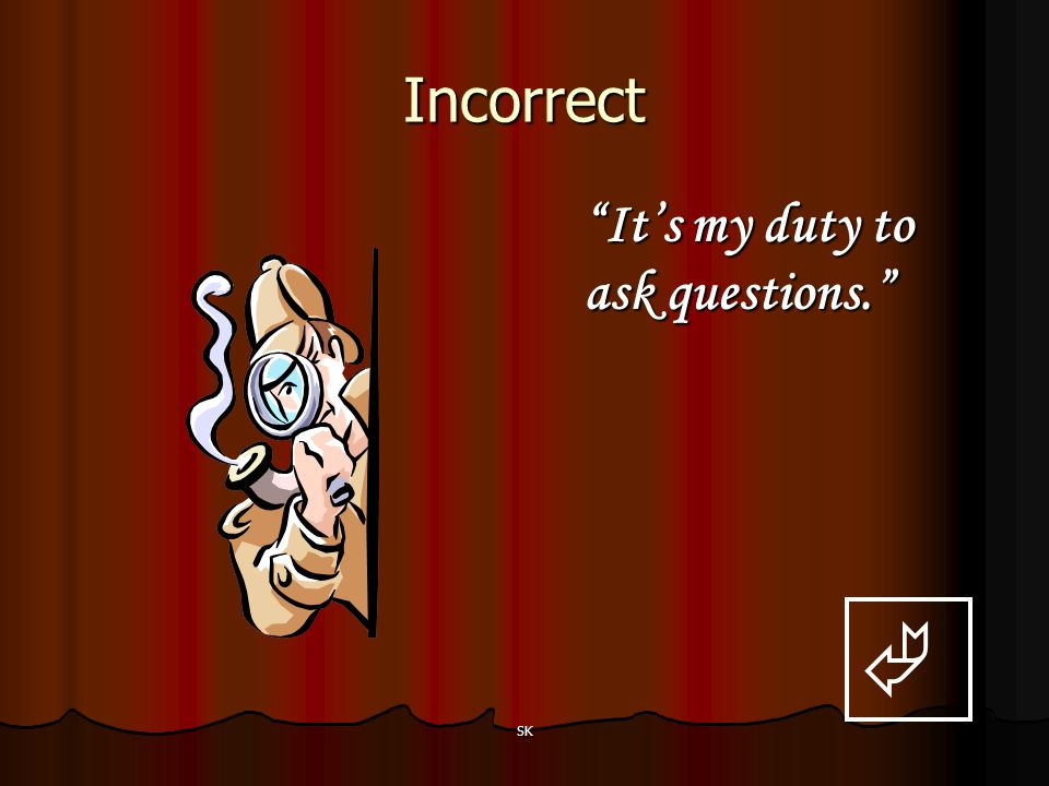 Incorrect It's my duty to ask questions.  SK