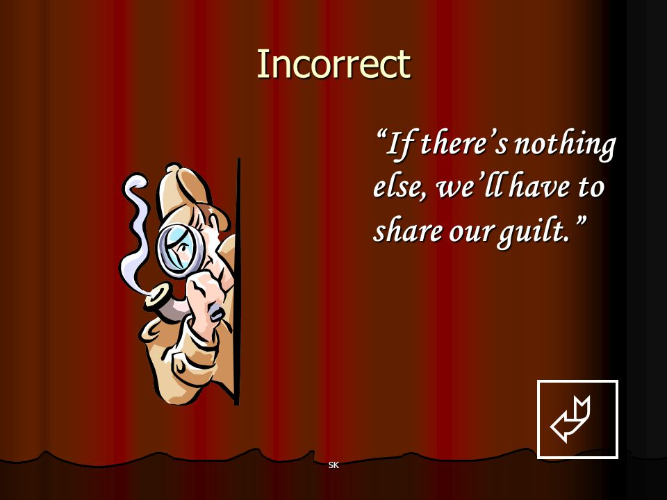  Incorrect If there's nothing else, we'll have to share our guilt.