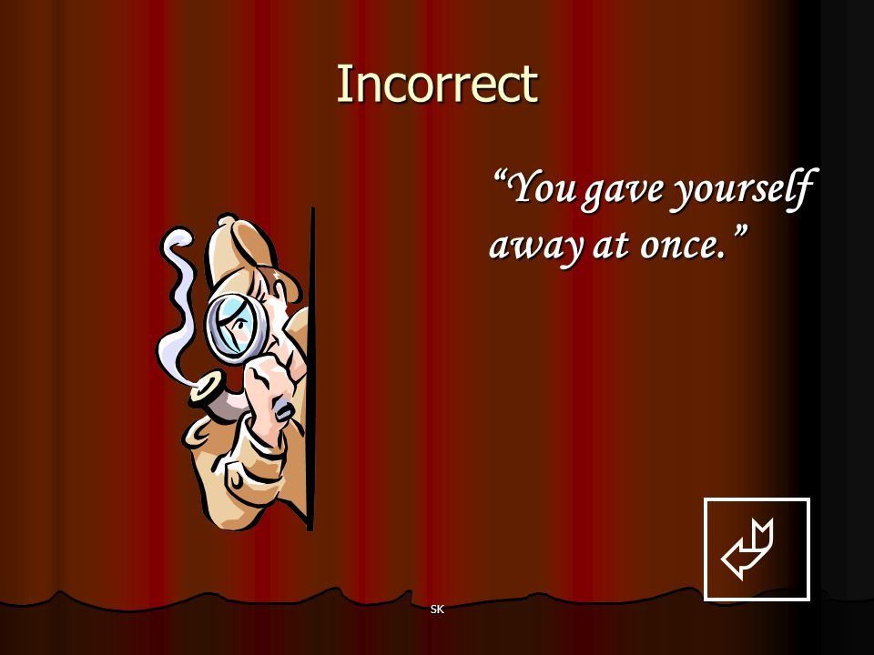 Incorrect You gave yourself away at once.  SK
