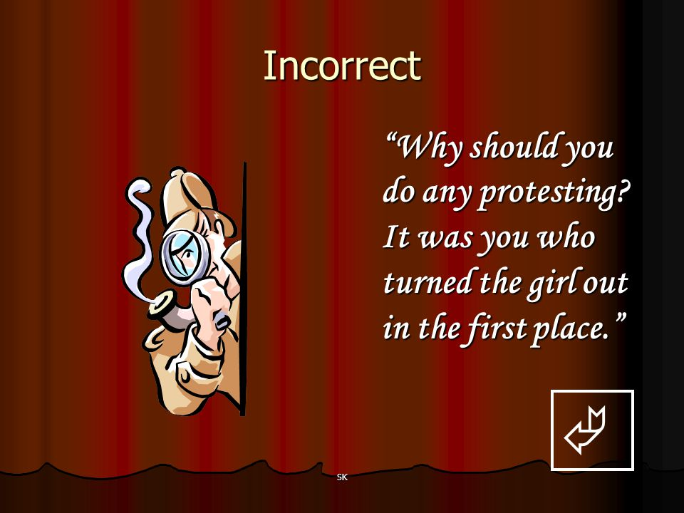 Incorrect Why should you do any protesting It was you who turned the girl out in the first place.