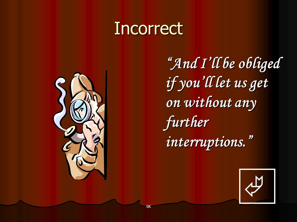 Incorrect And I'll be obliged if you'll let us get on without any further interruptions.  SK
