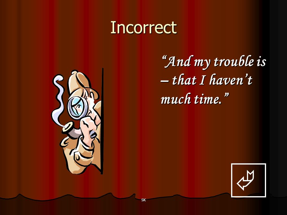 Incorrect And my trouble is – that I haven't much time.  SK