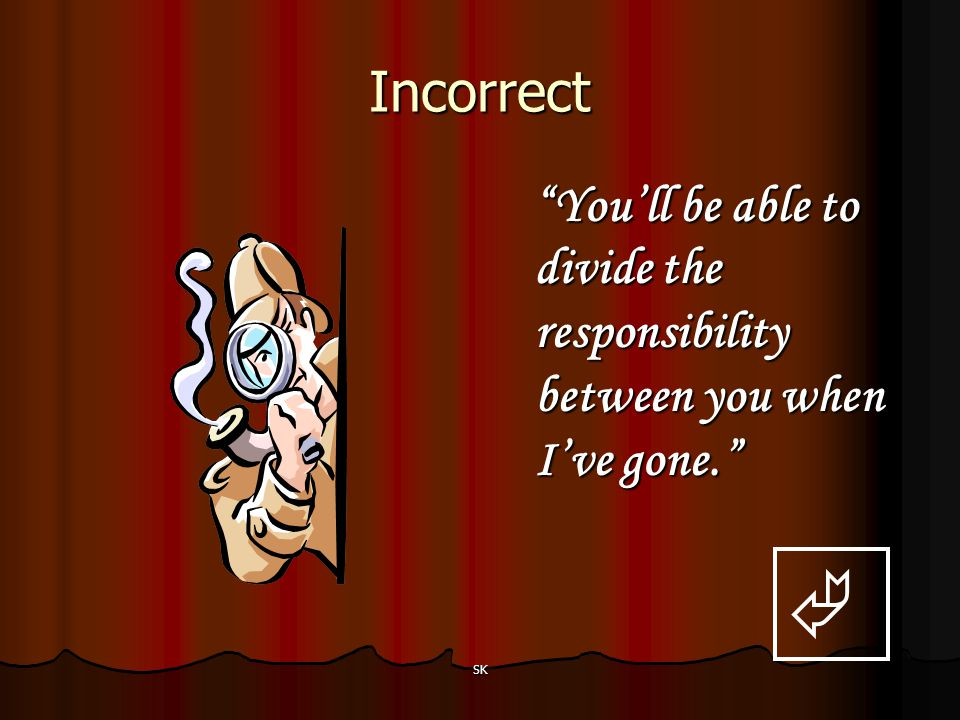 Incorrect You'll be able to divide the responsibility between you when I've gone.  SK