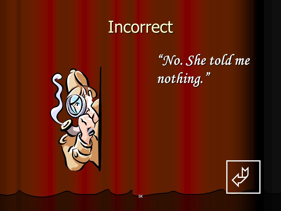 Incorrect No. She told me nothing.  SK