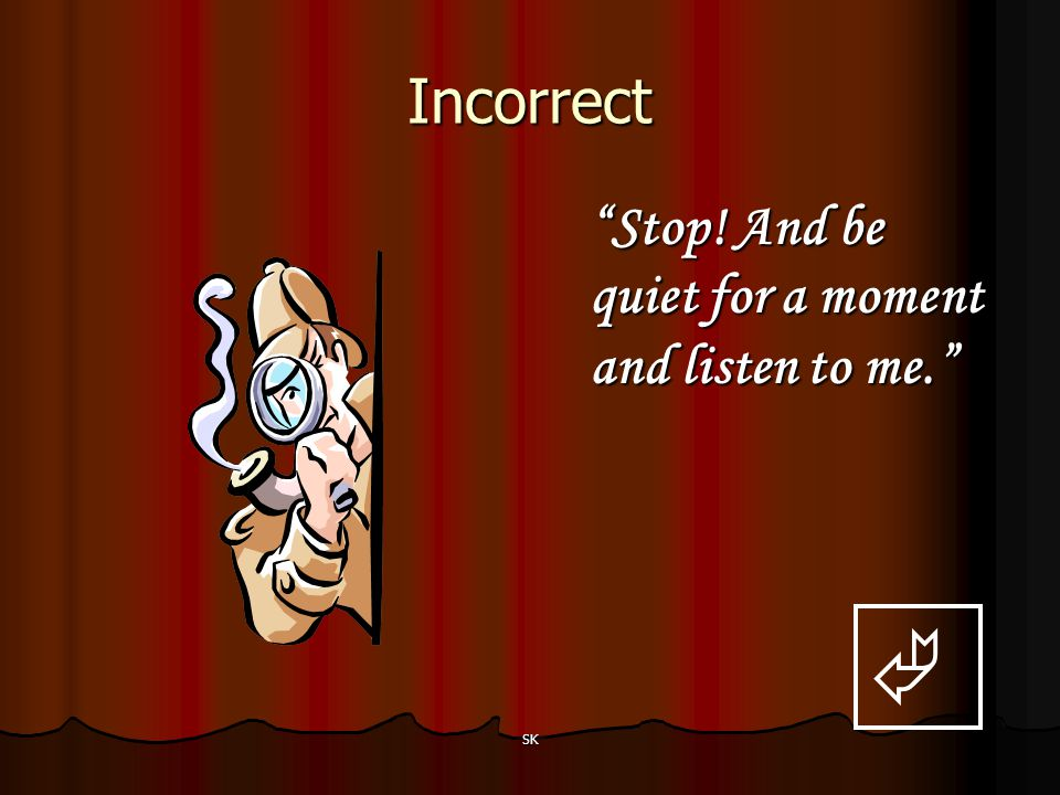 Incorrect Stop! And be quiet for a moment and listen to me.  SK