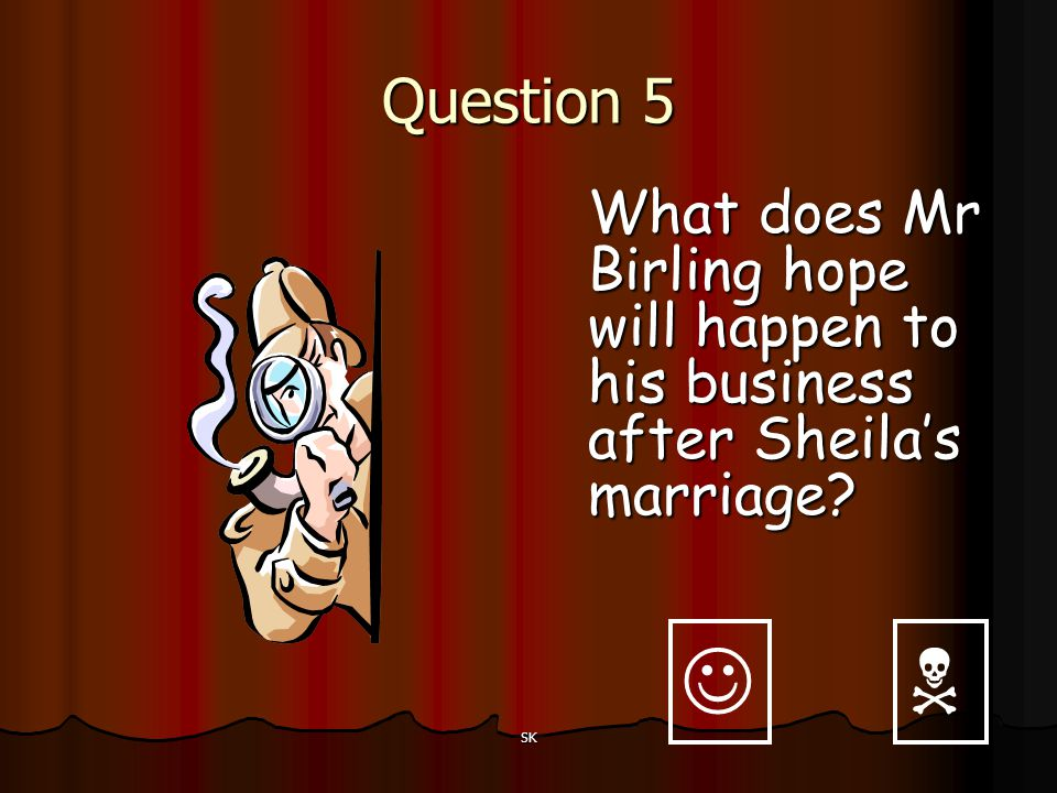 Question 5 What does Mr Birling hope will happen to his business after Sheila's marriage   SK