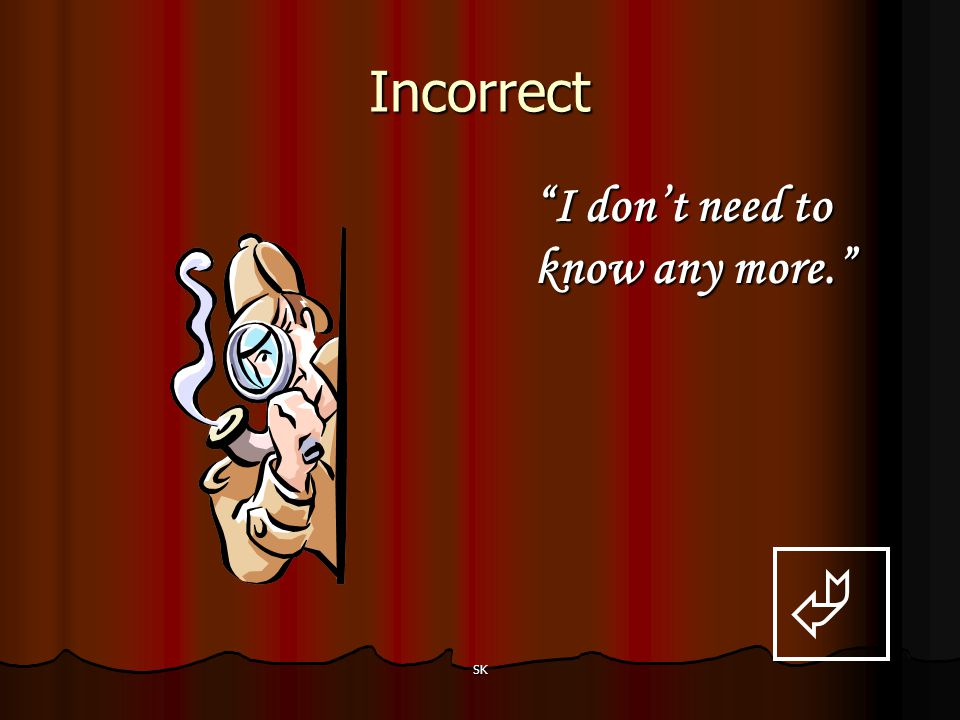 Incorrect I don't need to know any more.  SK