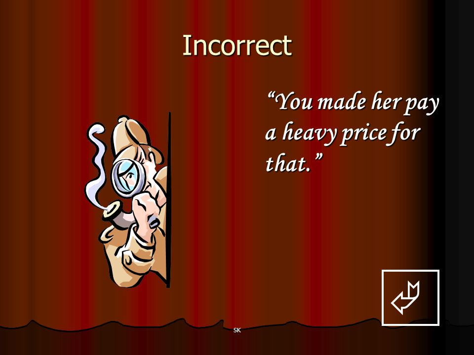 Incorrect You made her pay a heavy price for that.  SK