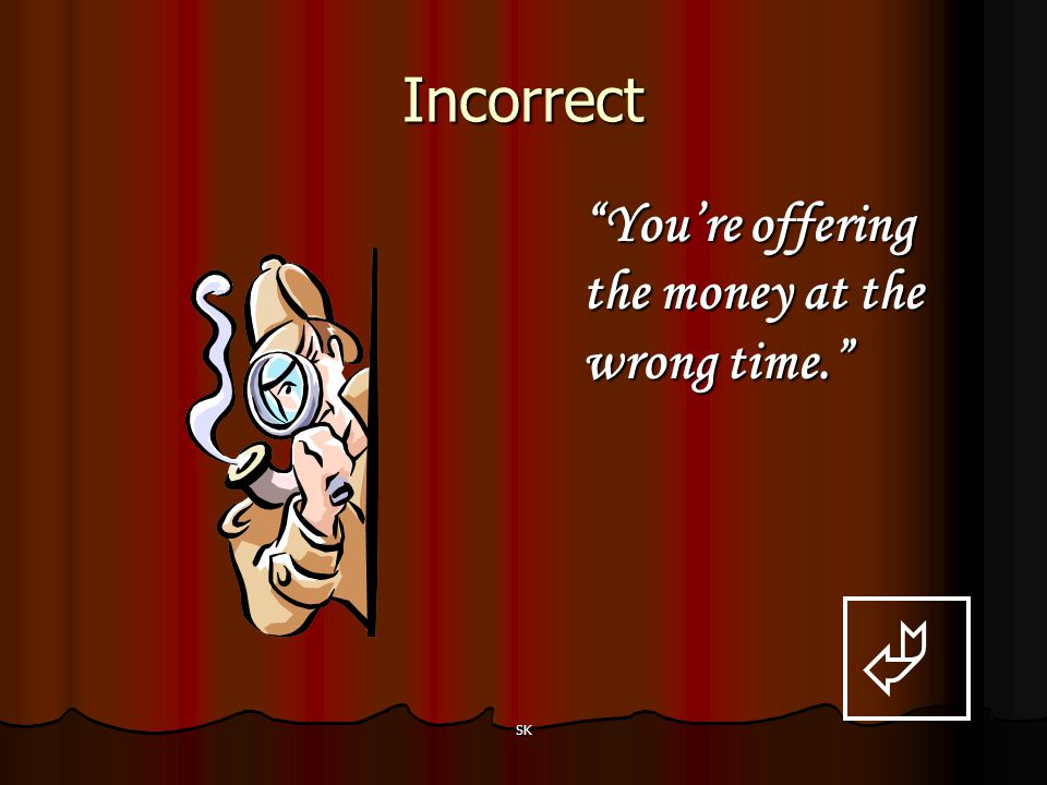 Incorrect You're offering the money at the wrong time.  SK