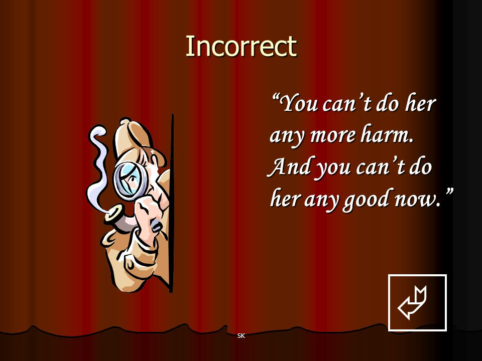 Incorrect You can't do her any more harm. And you can't do her any good now.  SK
