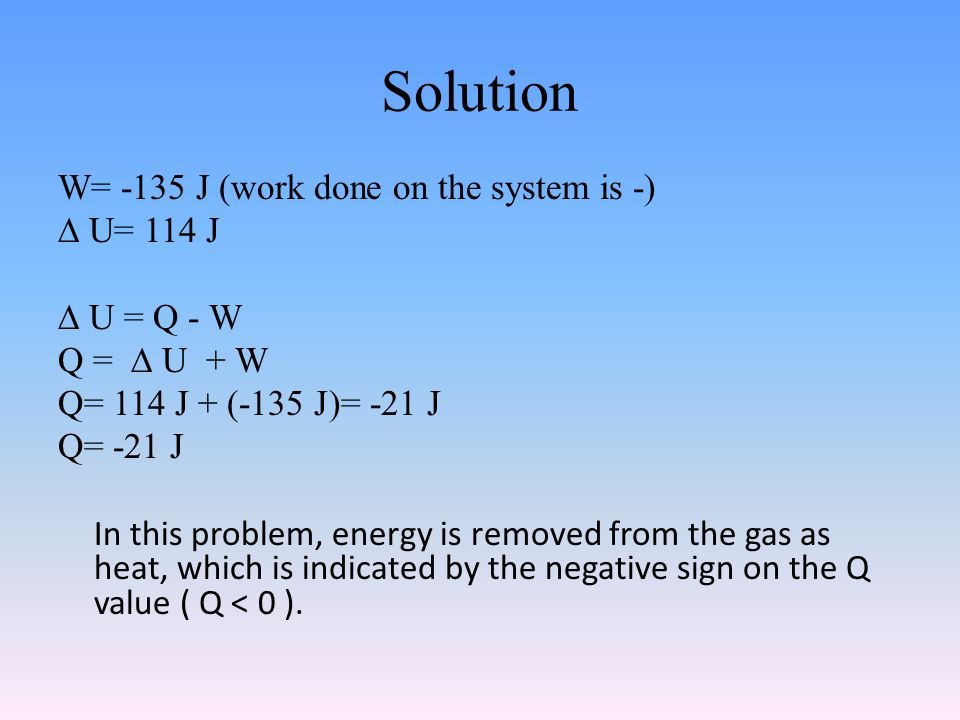 Solution W= -135 J (work done on the system is -) ∆ U= 114 J