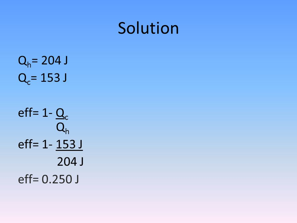 Solution Qh= 204 J Qc= 153 J eff= 1- Qc Qh eff= J 204 J eff= J