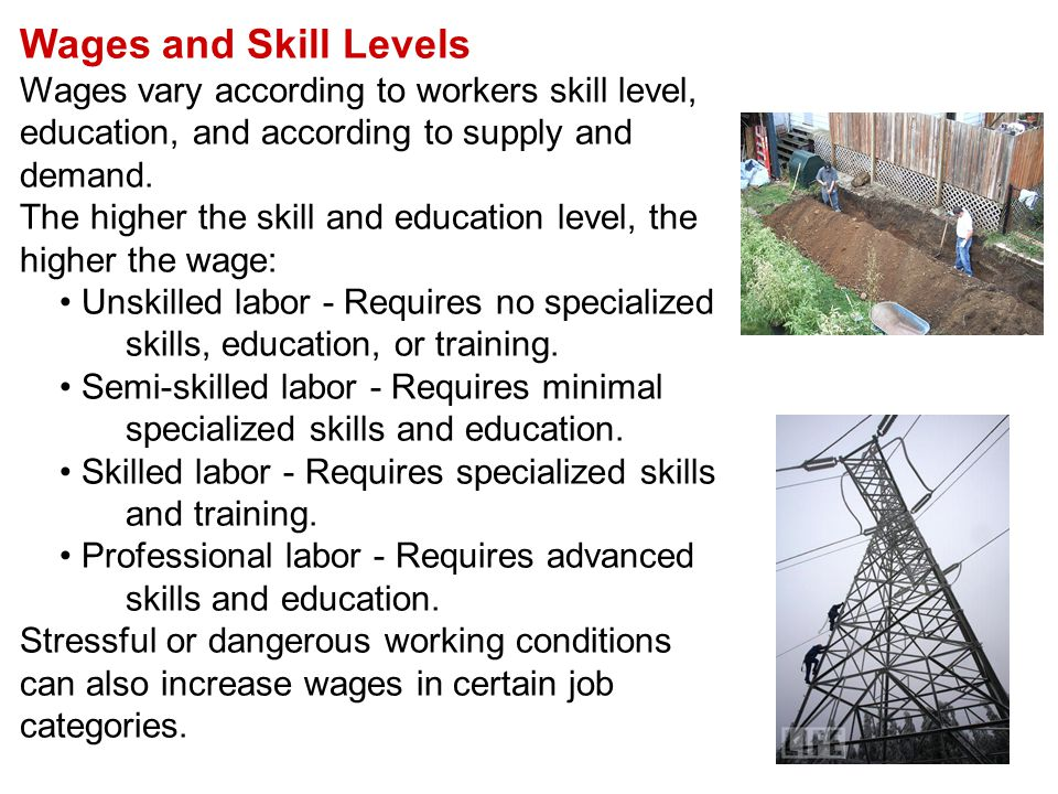 Wages and Skill Levels Wages vary according to workers skill level, education, and according to supply and demand.