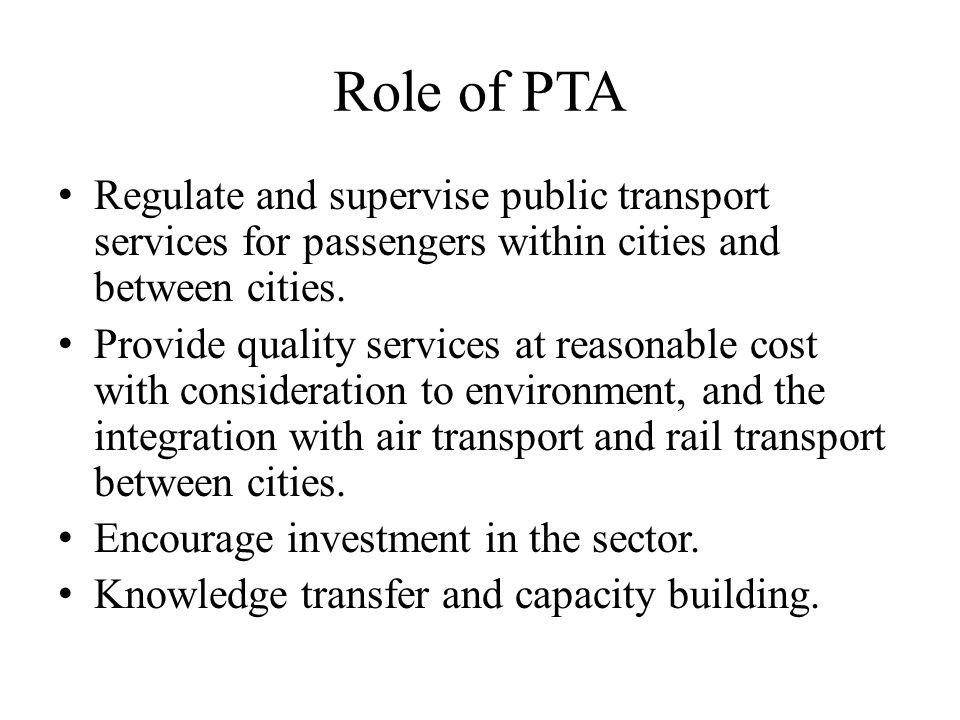 Role of PTA Regulate and supervise public transport services for passengers within cities and between cities.