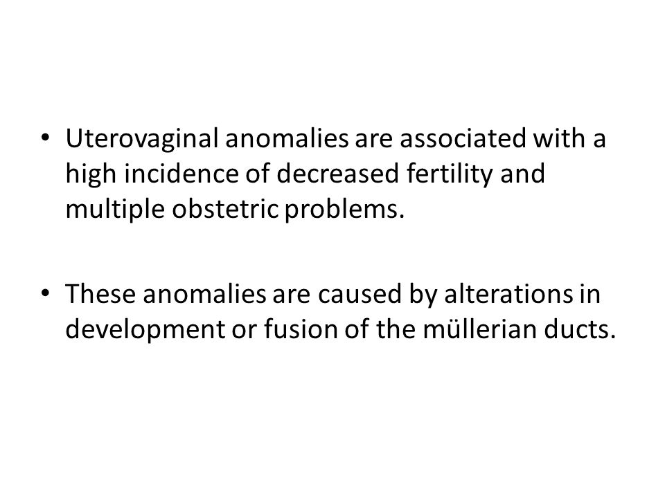 Uterovaginal anomalies are associated with a high incidence of decreased fertility and multiple obstetric problems.