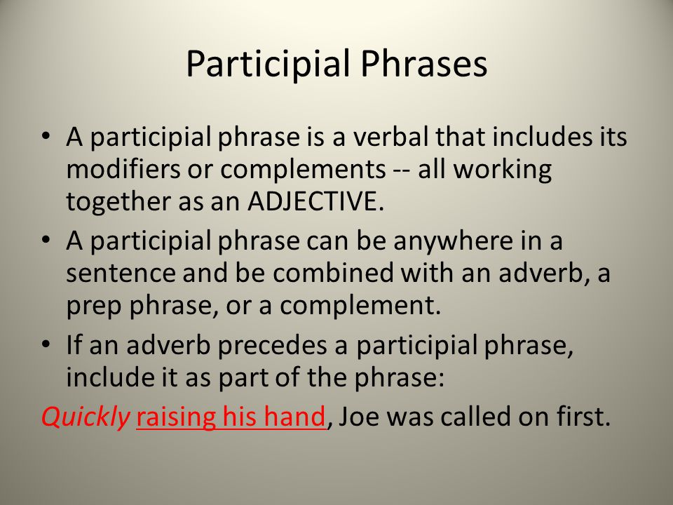 Participial Phrases A participial phrase is a verbal that includes its modifiers or complements -- all working together as an ADJECTIVE.