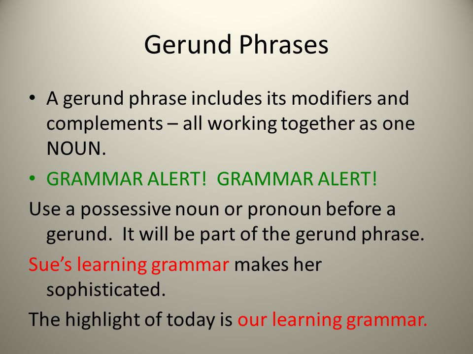 Gerund Phrases A gerund phrase includes its modifiers and complements – all working together as one NOUN.