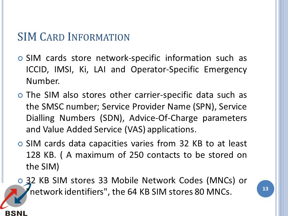 SIM Card Information SIM cards store network-specific information such as ICCID, IMSI, Ki, LAI and Operator-Specific Emergency Number.