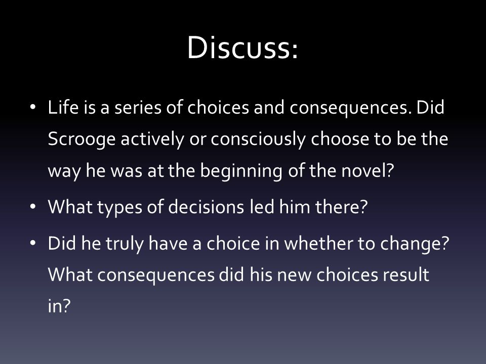 Discuss: Life is a series of choices and consequences. Did Scrooge actively or consciously choose to be the way he was at the beginning of the novel