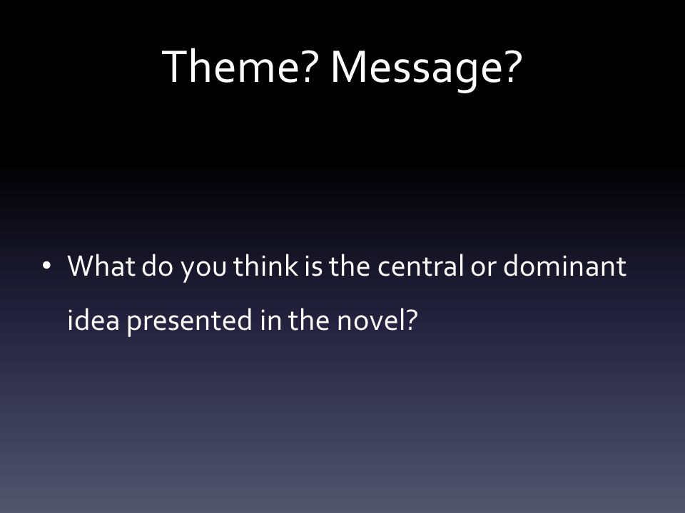 Theme Message What do you think is the central or dominant idea presented in the novel